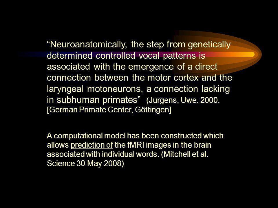 Neuroanatomically, the step from genetically determined controlled vocal patterns is associated with the emergence of a direct connection between the motor cortex and the laryngeal motoneurons, a connection lacking in subhuman primates (Jürgens, Uwe. 2000. [German Primate Center, Göttingen]